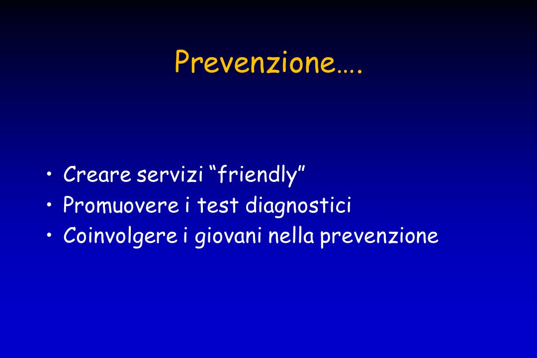 Prevenzione…. Creare servizi friendly Promuovere i test diagnostici