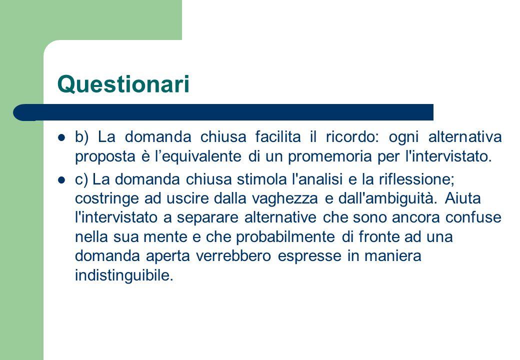 Questionari b) La domanda chiusa facilita il ricordo: ogni alternativa proposta è l'equivalente di un promemoria per l intervistato.