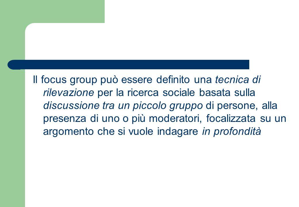 Il focus group può essere definito una tecnica di rilevazione per la ricerca sociale basata sulla discussione tra un piccolo gruppo di persone, alla presenza di uno o più moderatori, focalizzata su un argomento che si vuole indagare in profondità