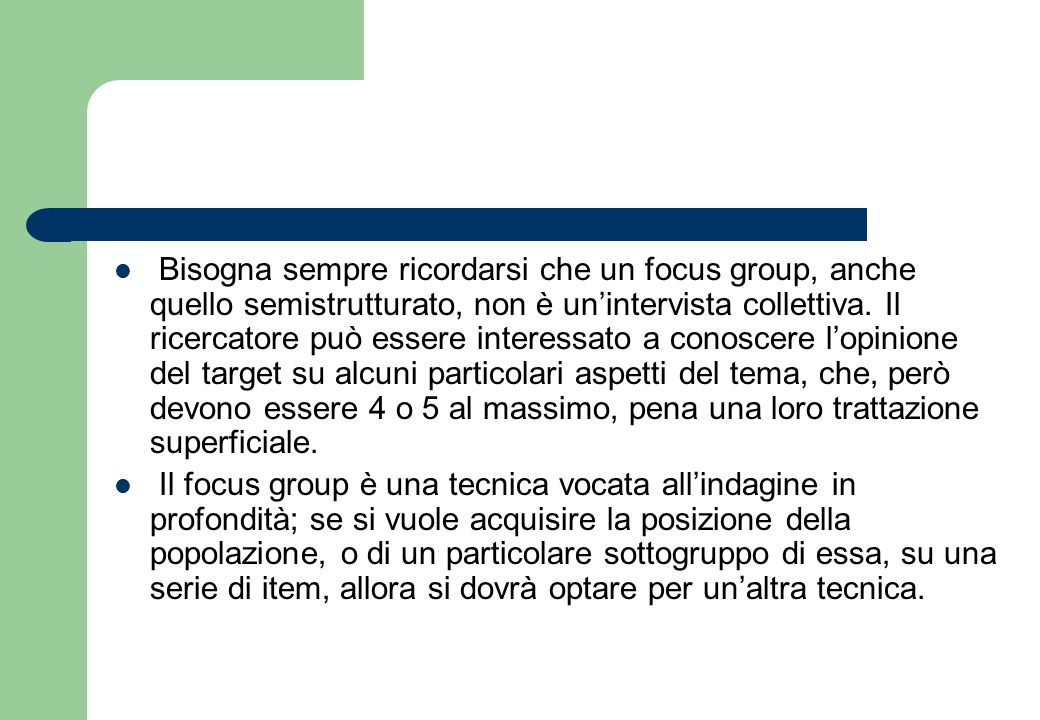 Bisogna sempre ricordarsi che un focus group, anche quello semistrutturato, non è un'intervista collettiva. Il ricercatore può essere interessato a conoscere l'opinione del target su alcuni particolari aspetti del tema, che, però devono essere 4 o 5 al massimo, pena una loro trattazione superficiale.