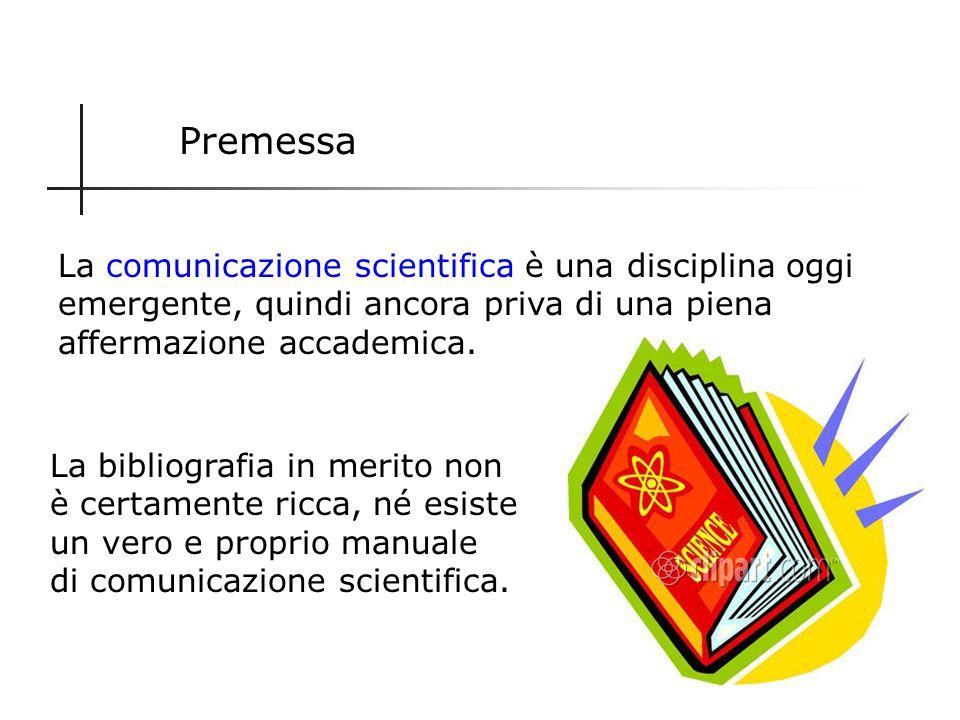 Premessa La comunicazione scientifica è una disciplina oggi emergente, quindi ancora priva di una piena affermazione accademica.