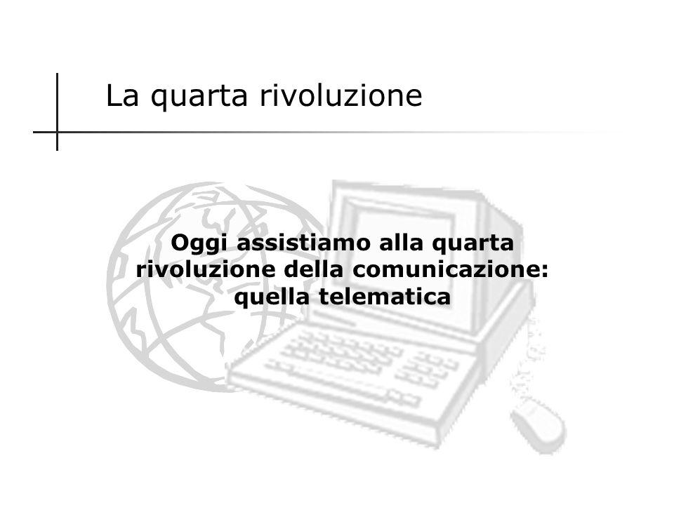 La quarta rivoluzione Oggi assistiamo alla quarta rivoluzione della comunicazione: quella telematica.