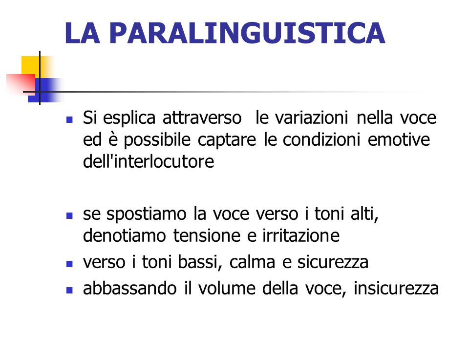 LA PARALINGUISTICA Si esplica attraverso le variazioni nella voce ed è possibile captare le condizioni emotive dell interlocutore.