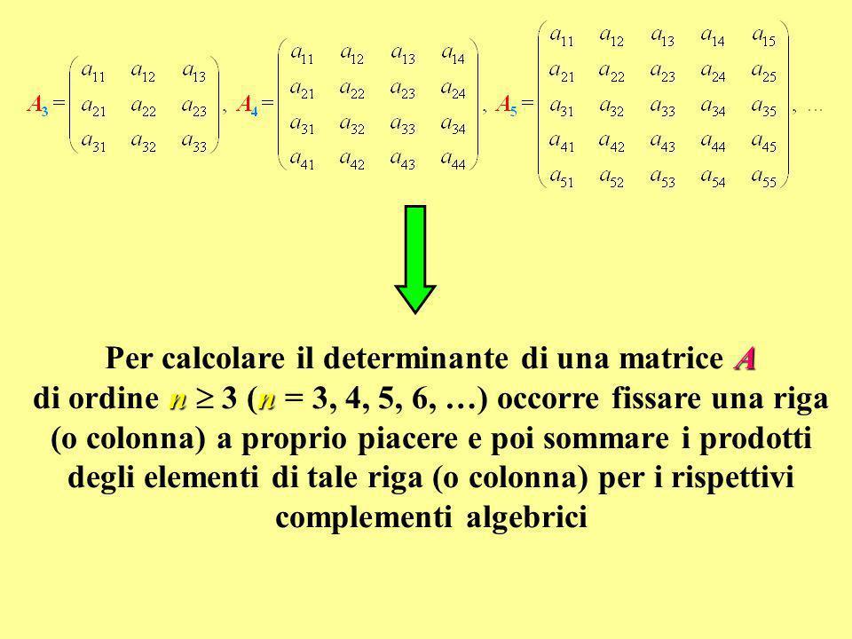 Per calcolare il determinante di una matrice A di ordine n  3 (n = 3, 4, 5, 6, …) occorre fissare una riga (o colonna) a proprio piacere e poi sommare i prodotti degli elementi di tale riga (o colonna) per i rispettivi complementi algebrici