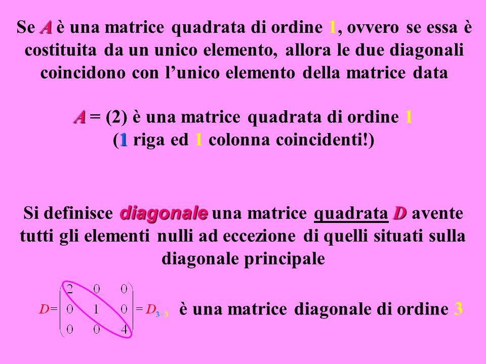 Se A è una matrice quadrata di ordine 1, ovvero se essa è costituita da un unico elemento, allora le due diagonali coincidono con l'unico elemento della matrice data