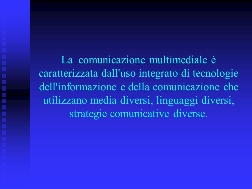 La comunicazione multimediale è caratterizzata dall uso integrato di tecnologie dell informazione e della comunicazione che utilizzano media diversi, linguaggi diversi, strategie comunicative diverse.