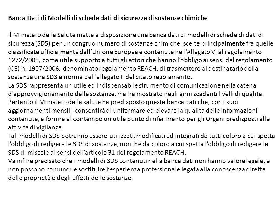 Banca Dati di Modelli di schede dati di sicurezza di sostanze chimiche Il Ministero della Salute mette a disposizione una banca dati di modelli di schede di dati di sicurezza (SDS) per un congruo numero di sostanze chimiche, scelte principalmente fra quelle classificate ufficialmente dall'Unione Europea e contenute nell'Allegato VI al regolamento 1272/2008, come utile supporto a tutti gli attori che hanno l'obbligo ai sensi del regolamento (CE) n.
