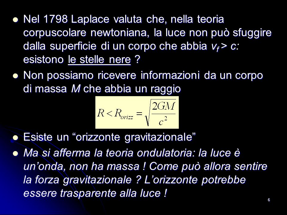 Nel 1798 Laplace valuta che, nella teoria corpuscolare newtoniana, la luce non può sfuggire dalla superficie di un corpo che abbia vf > c: esistono le stelle nere