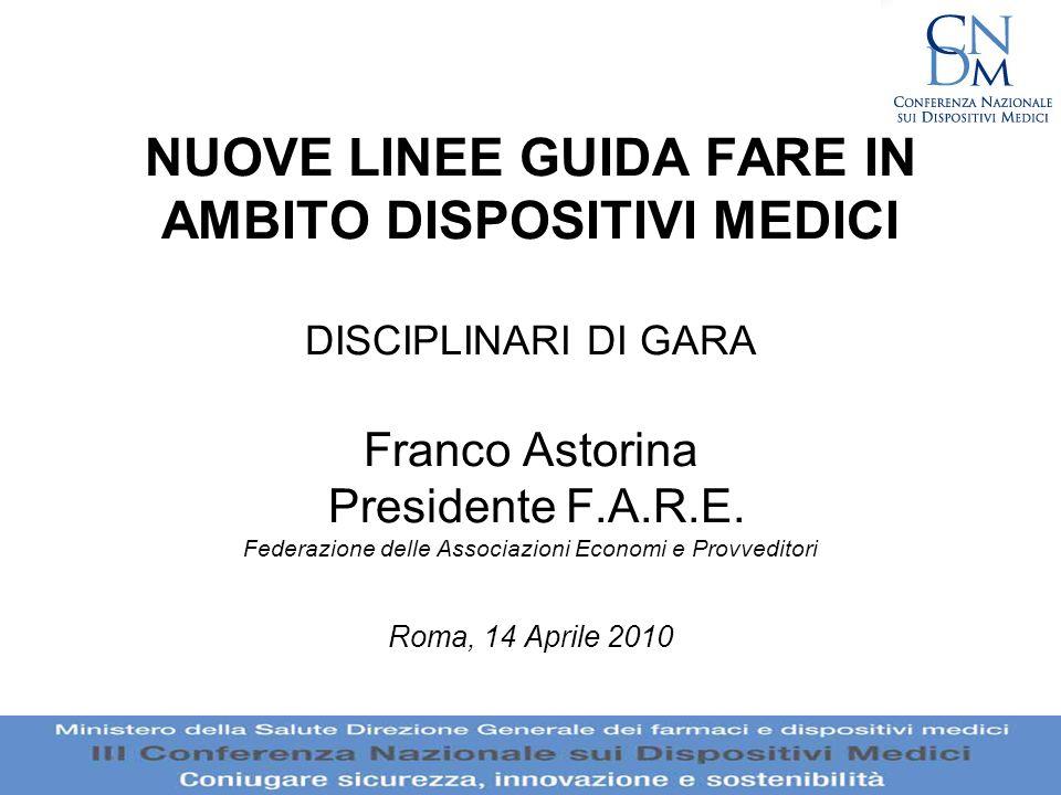 NUOVE LINEE GUIDA FARE IN AMBITO DISPOSITIVI MEDICI DISCIPLINARI DI GARA Franco Astorina Presidente F.A.R.E. Federazione delle Associazioni Economi e Provveditori Roma, 14 Aprile 2010