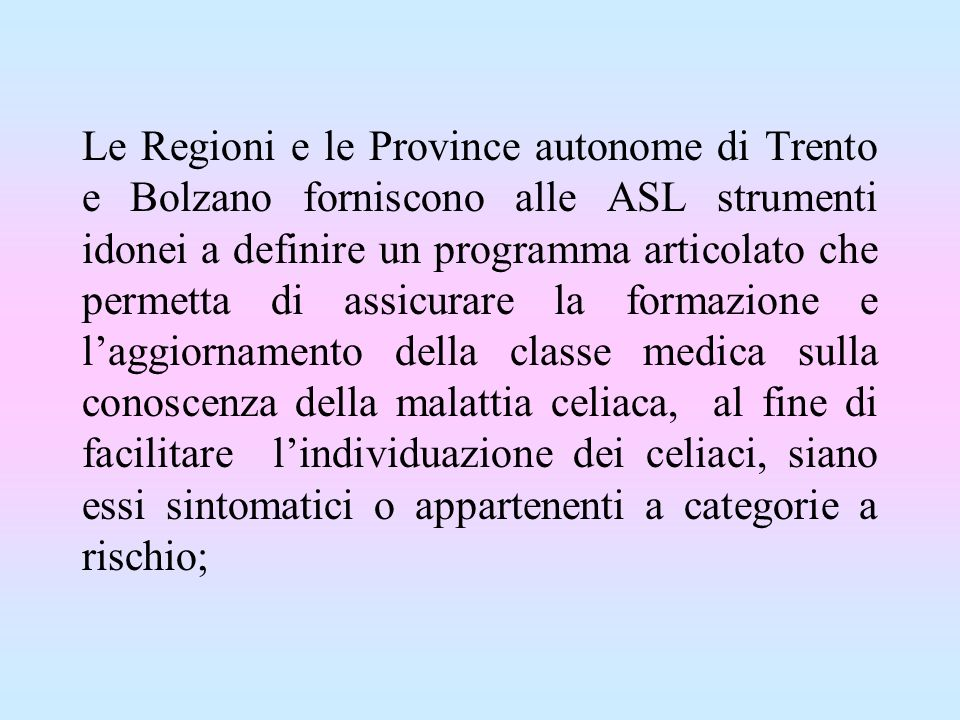 Le Regioni e le Province autonome di Trento e Bolzano forniscono alle ASL strumenti idonei a definire un programma articolato che permetta di assicurare la formazione e l'aggiornamento della classe medica sulla conoscenza della malattia celiaca, al fine di facilitare l'individuazione dei celiaci, siano essi sintomatici o appartenenti a categorie a rischio;