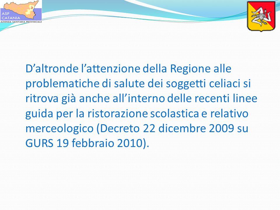 D'altronde l'attenzione della Regione alle problematiche di salute dei soggetti celiaci si ritrova già anche all'interno delle recenti linee guida per la ristorazione scolastica e relativo merceologico (Decreto 22 dicembre 2009 su GURS 19 febbraio 2010).