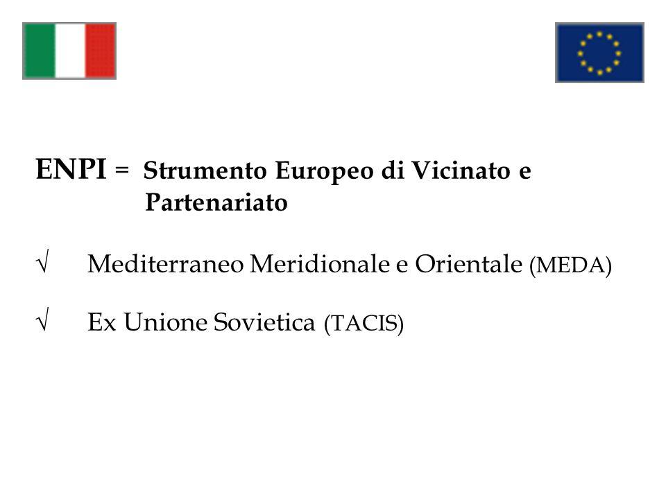 ENPI = Strumento Europeo di Vicinato e Partenariato √ Mediterraneo Meridionale e Orientale (MEDA) √ Ex Unione Sovietica (TACIS)