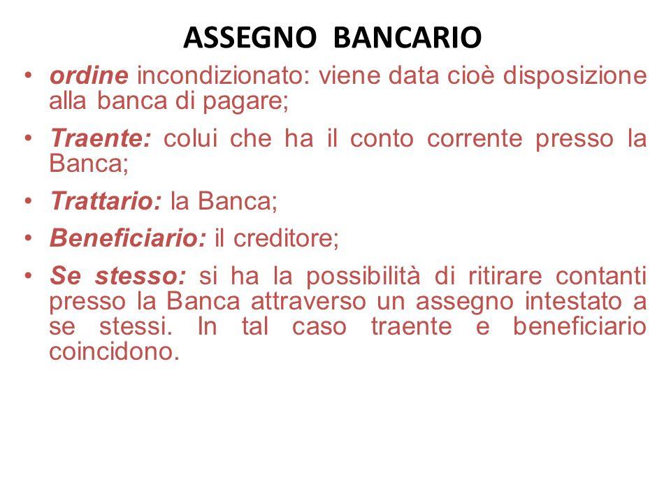 ASSEGNO BANCARIO ordine incondizionato: viene data cioè disposizione alla banca di pagare; Traente: colui che ha il conto corrente presso la Banca;