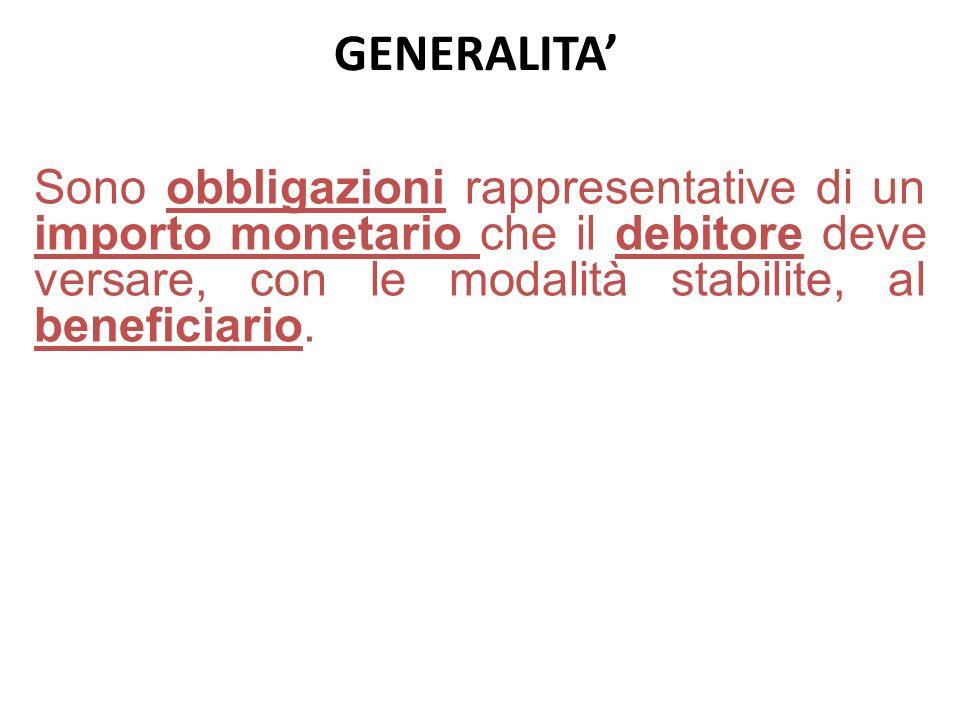 GENERALITA' Sono obbligazioni rappresentative di un importo monetario che il debitore deve versare, con le modalità stabilite, al beneficiario.