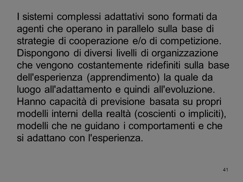I sistemi complessi adattativi sono formati da agenti che operano in parallelo sulla base di strategie di cooperazione e/o di competizione.