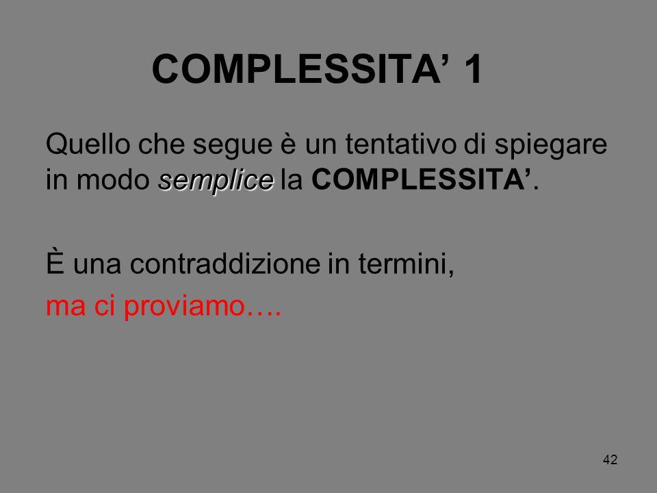 COMPLESSITA' 1 Quello che segue è un tentativo di spiegare in modo semplice la COMPLESSITA'. È una contraddizione in termini,