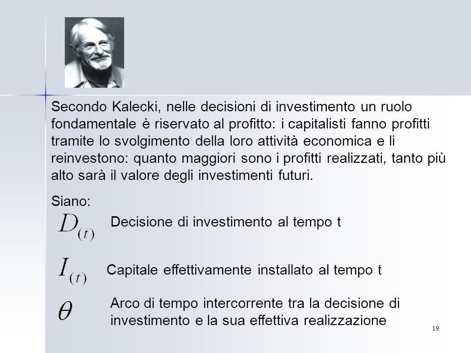 Secondo Kalecki, nelle decisioni di investimento un ruolo fondamentale è riservato al profitto: i capitalisti fanno profitti tramite lo svolgimento della loro attività economica e li reinvestono: quanto maggiori sono i profitti realizzati, tanto più alto sarà il valore degli investimenti futuri.