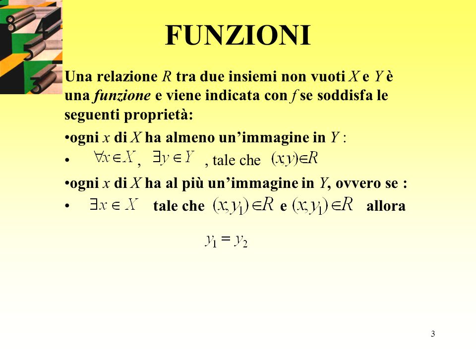 FUNZIONI Una relazione R tra due insiemi non vuoti X e Y è una funzione e viene indicata con f se soddisfa le seguenti proprietà: