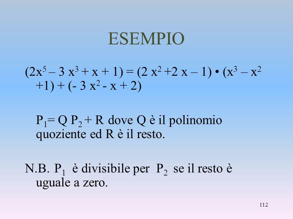 ESEMPIO (2x5 – 3 x3 + x + 1) = (2 x2 +2 x – 1) • (x3 – x2 +1) + (- 3 x2 - x + 2) P1= Q P2 + R dove Q è il polinomio quoziente ed R è il resto.