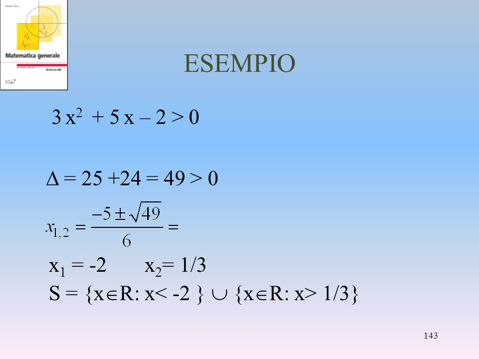 ESEMPIO 3 x2 + 5 x – 2 > 0 = 25 +24 = 49 > 0 x1 = -2 x2= 1/3