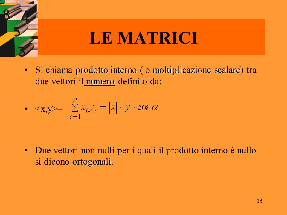 LE MATRICI Si chiama prodotto interno ( o moltiplicazione scalare) tra due vettori il numero definito da: