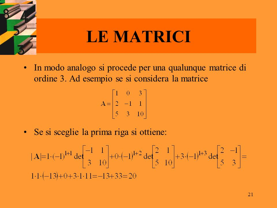 LE MATRICI In modo analogo si procede per una qualunque matrice di ordine 3. Ad esempio se si considera la matrice.