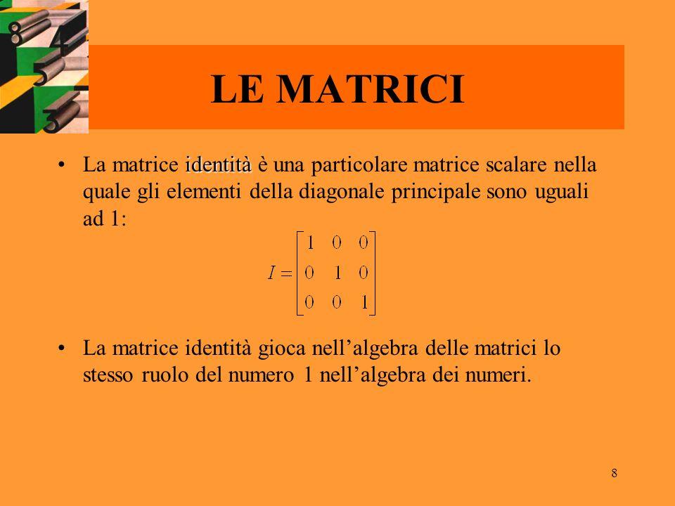 LE MATRICI La matrice identità è una particolare matrice scalare nella quale gli elementi della diagonale principale sono uguali ad 1: