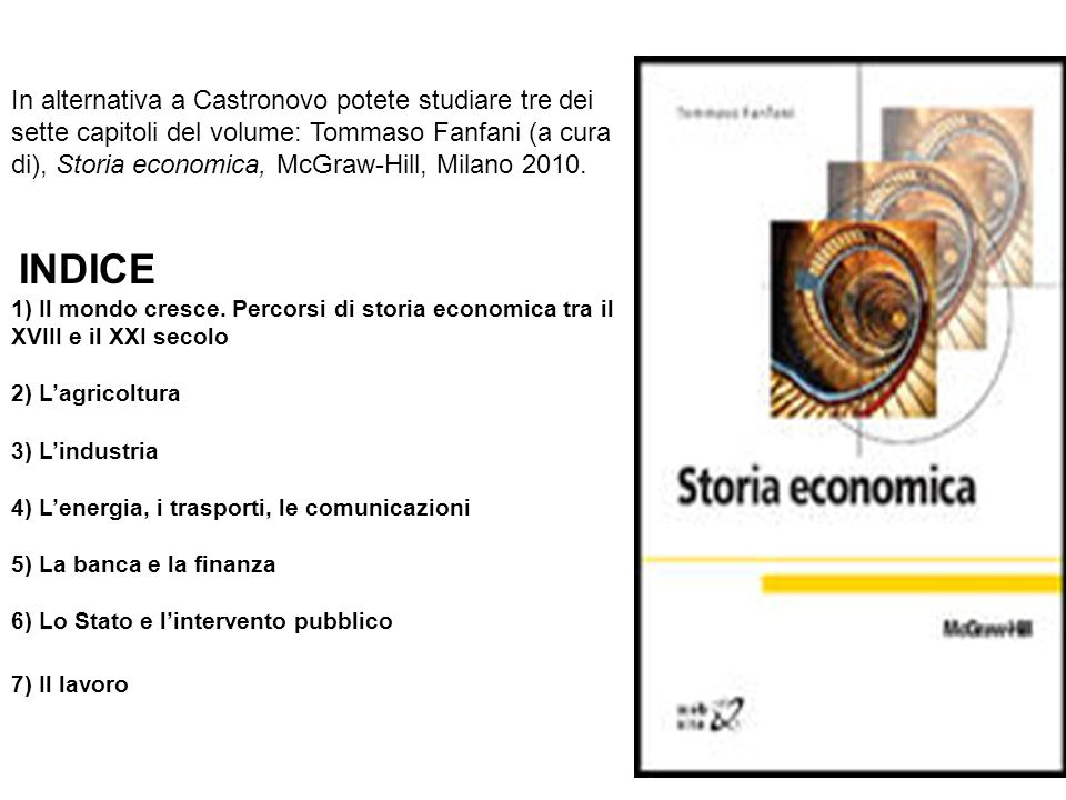 In alternativa a Castronovo potete studiare tre dei sette capitoli del volume: Tommaso Fanfani (a cura di), Storia economica, McGraw-Hill, Milano 2010.