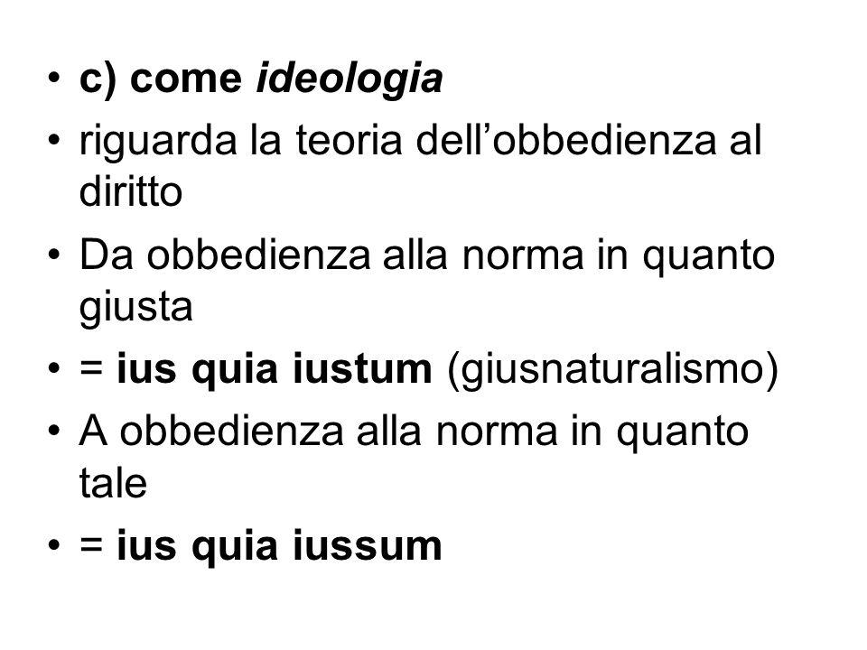 c) come ideologia riguarda la teoria dell'obbedienza al diritto. Da obbedienza alla norma in quanto giusta.