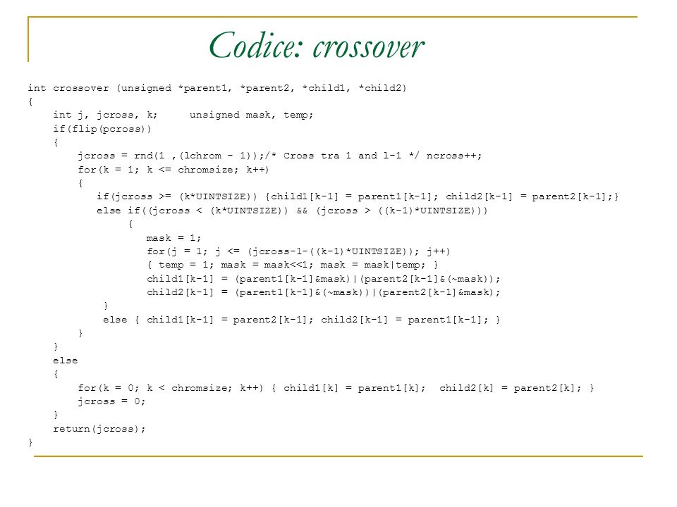 Codice: crossoverint crossover (unsigned *parent1, *parent2, *child1, *child2) { int j, jcross, k; unsigned mask, temp;