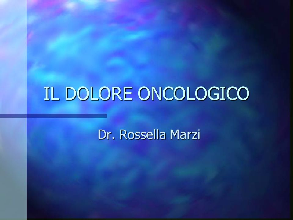 IL DOLORE ONCOLOGICO Dr. Rossella Marzi