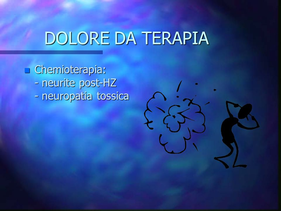 DOLORE DA TERAPIA Chemioterapia: - neurite post-HZ - neuropatia tossica