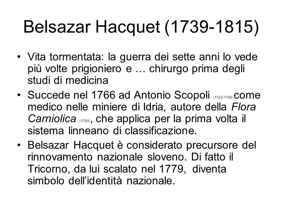 Belsazar Hacquet (1739-1815) Vita tormentata: la guerra dei sette anni lo vede più volte prigioniero e … chirurgo prima degli studi di medicina.