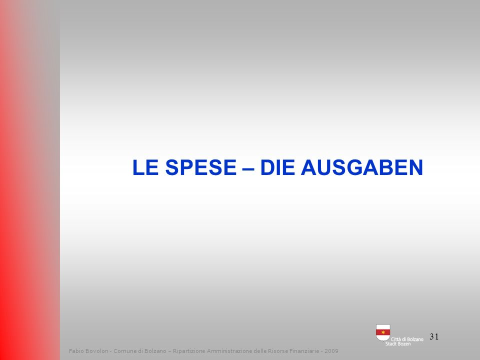 LE SPESE – DIE AUSGABEN. Fabio Bovolon - Comune di Bolzano – Ripartizione Amministrazione delle Risorse Finanziarie - 2009.