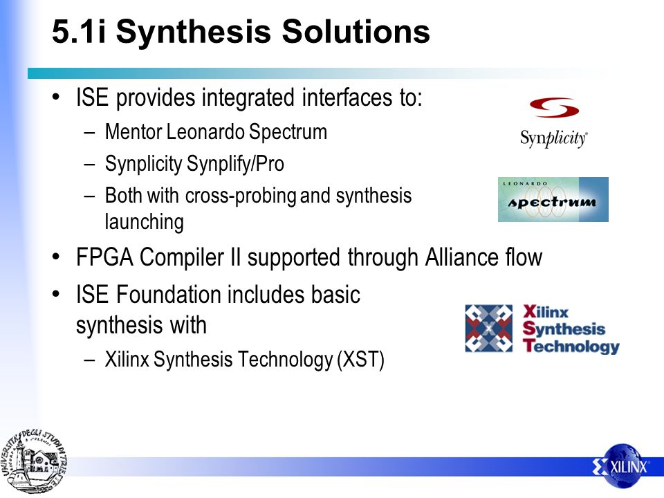 5.1i Synthesis Solutions ISE provides integrated interfaces to: