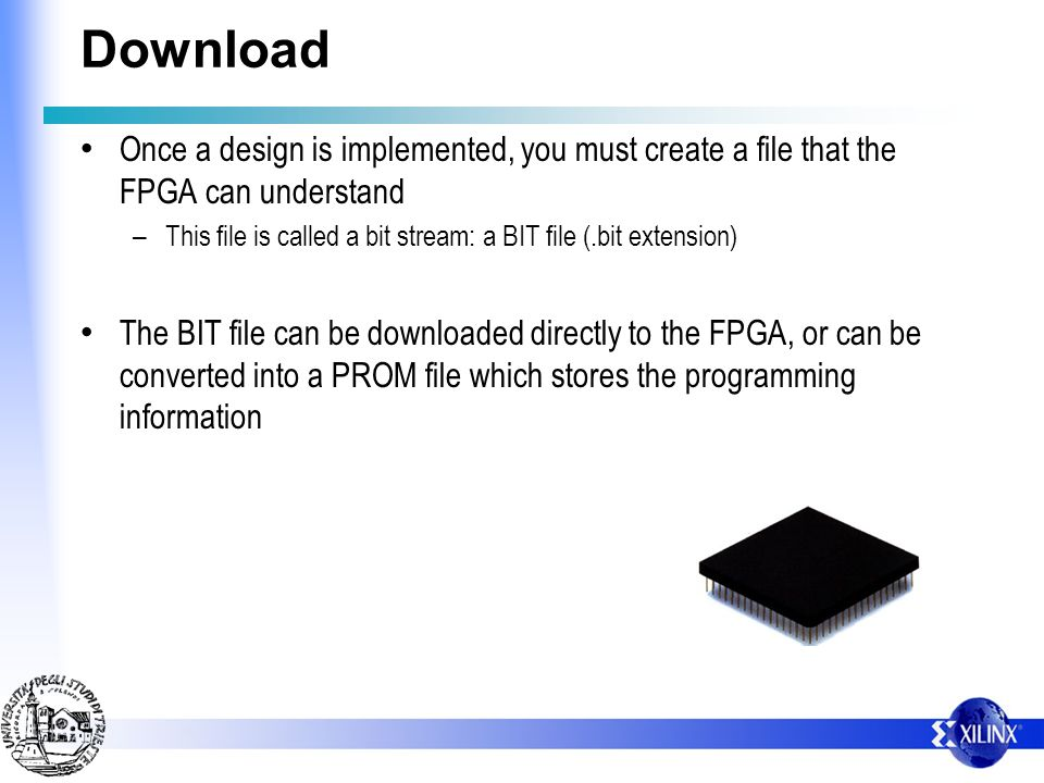 Download Once a design is implemented, you must create a file that the FPGA can understand.