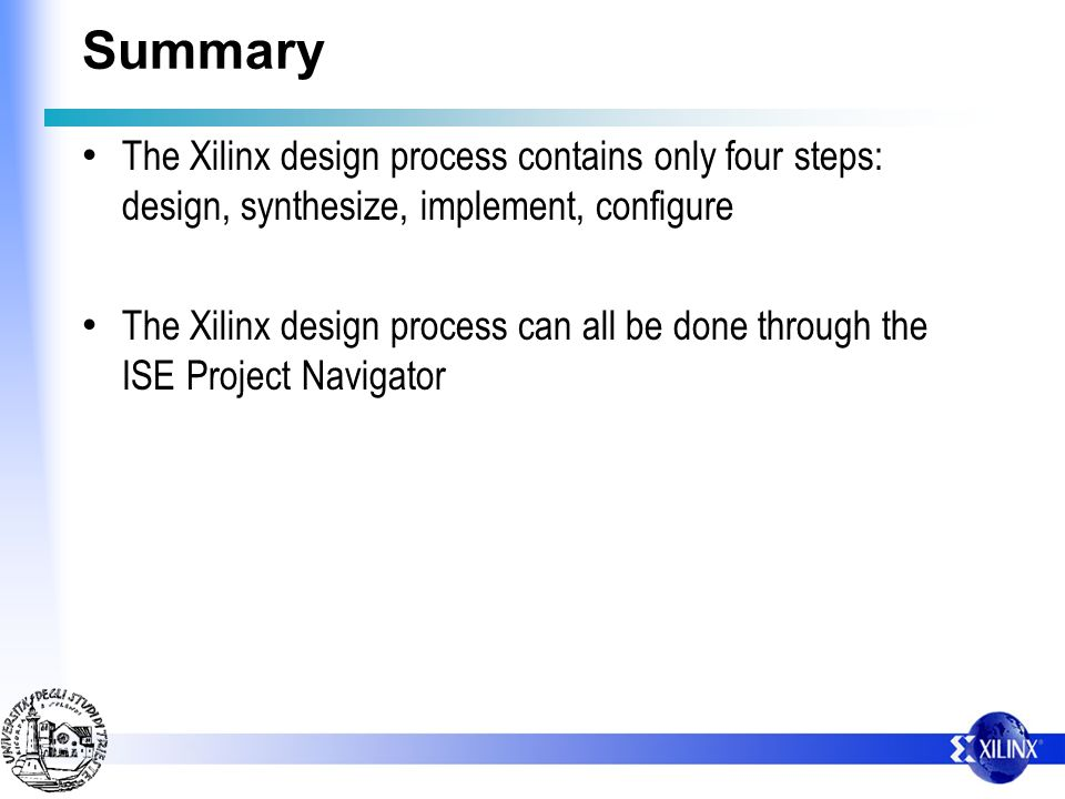 SummaryThe Xilinx design process contains only four steps: design, synthesize, implement, configure.