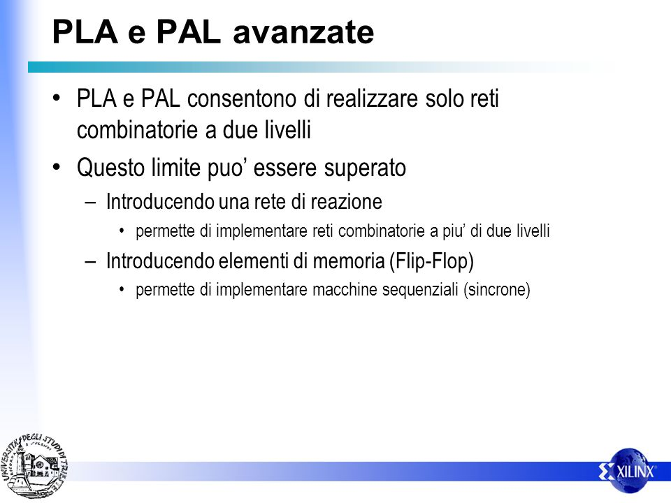 PLA e PAL avanzate PLA e PAL consentono di realizzare solo reti combinatorie a due livelli. Questo limite puo' essere superato.