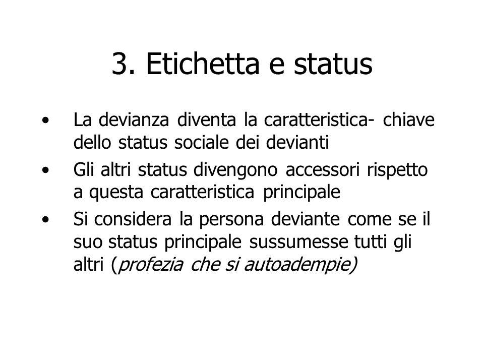 3. Etichetta e status La devianza diventa la caratteristica- chiave dello status sociale dei devianti.