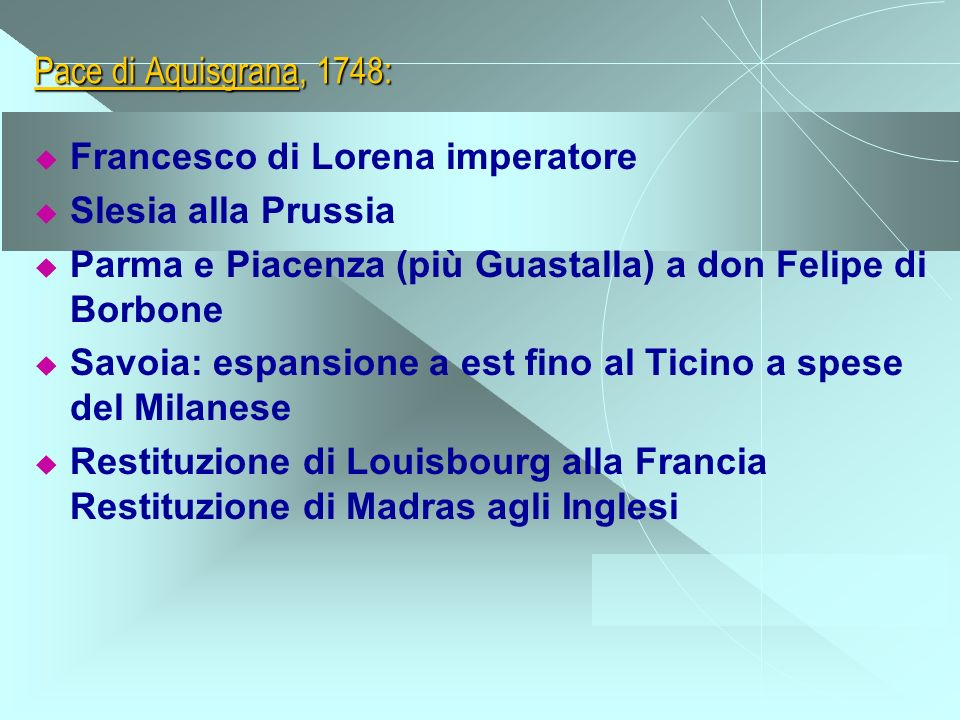 Pace di Aquisgrana, 1748: Francesco di Lorena imperatore. Slesia alla Prussia. Parma e Piacenza (più Guastalla) a don Felipe di Borbone.