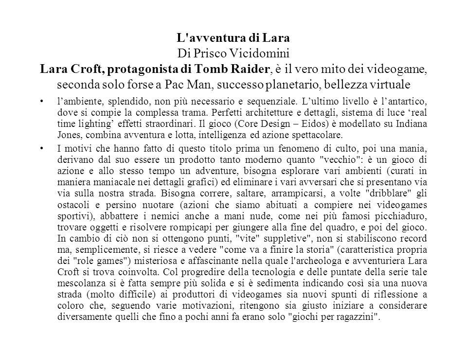 L avventura di Lara Di Prisco Vicidomini Lara Croft, protagonista di Tomb Raider, è il vero mito dei videogame, seconda solo forse a Pac Man, successo planetario, bellezza virtuale