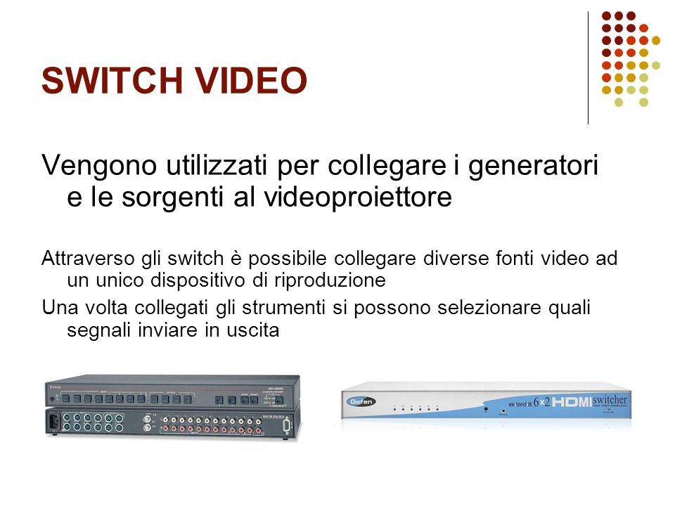 SWITCH VIDEO Vengono utilizzati per collegare i generatori e le sorgenti al videoproiettore.