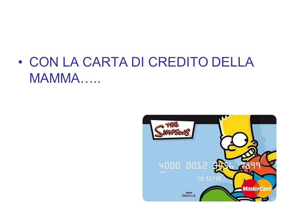 CON LA CARTA DI CREDITO DELLA MAMMA…..