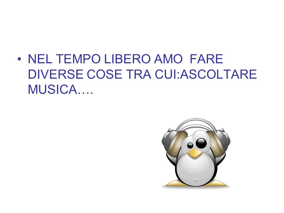NEL TEMPO LIBERO AMO FARE DIVERSE COSE TRA CUI:ASCOLTARE MUSICA….