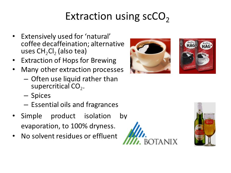 Extraction using scCO2 Extensively used for 'natural' coffee decaffeination; alternative uses CH2Cl2 (also tea)