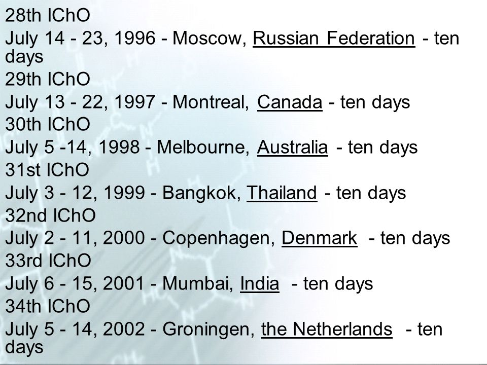 28th IChO July 14 - 23, 1996 - Moscow, Russian Federation - ten days. 29th IChO. July 13 - 22, 1997 - Montreal, Canada - ten days.