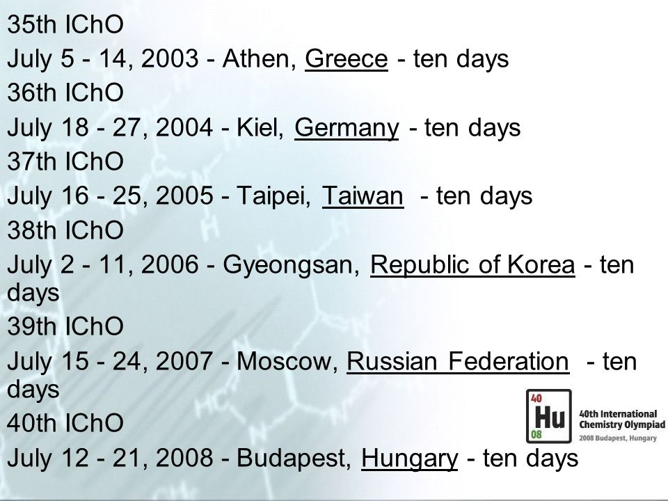 35th IChO July 5 - 14, 2003 - Athen, Greece - ten days. 36th IChO. July 18 - 27, 2004 - Kiel, Germany - ten days.
