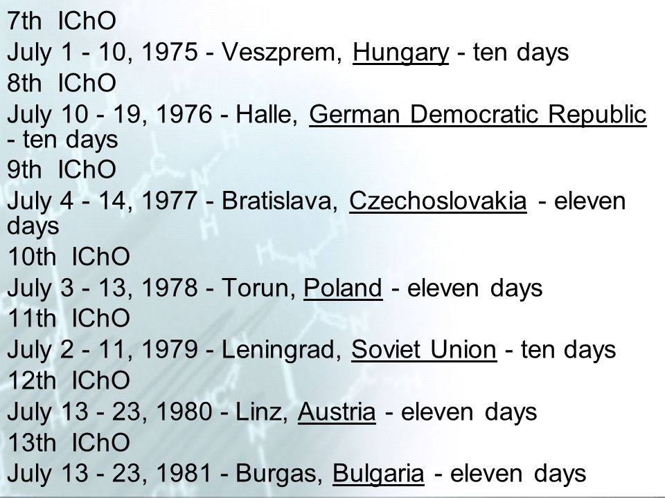 7th IChO July 1 - 10, 1975 - Veszprem, Hungary - ten days. 8th IChO. July 10 - 19, 1976 - Halle, German Democratic Republic - ten days.