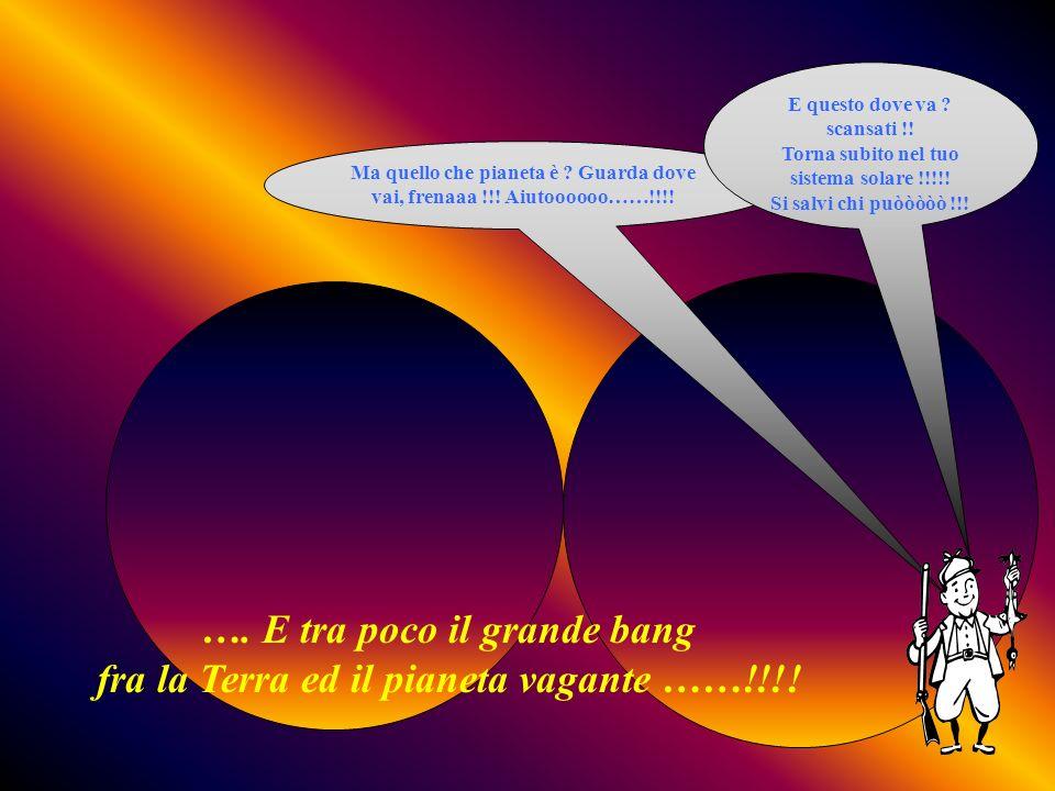 …. E tra poco il grande bang fra la Terra ed il pianeta vagante ……!!!!