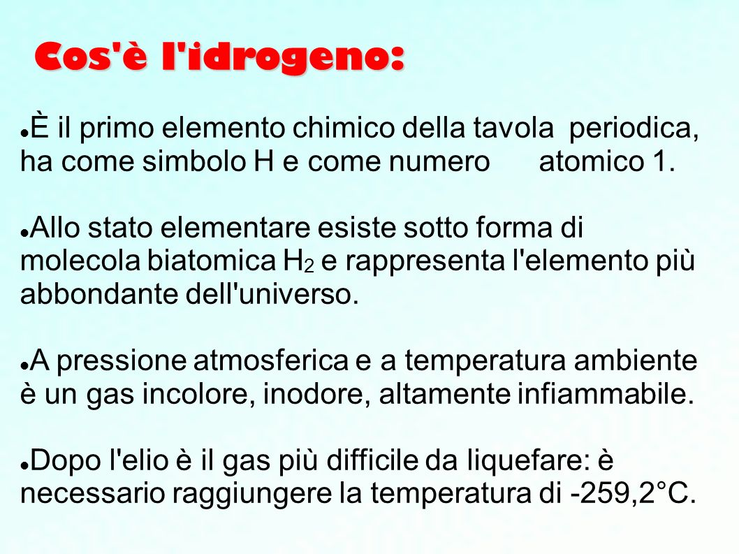 Cos è l idrogeno: È il primo elemento chimico della tavola periodica, ha come simbolo H e come numero atomico 1.